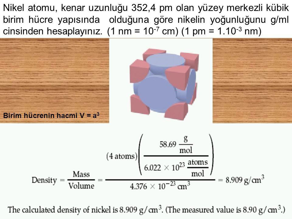 Nikel atomu, kenar uzunluğu 352,4 pm olan yüzey merkezli kübik birim hücre yapısında olduğuna göre nikelin yoğunluğunu g/ml cinsinden hesaplayınız. (1 nm = 10-7 cm) (1 pm = 1.10-3 nm)