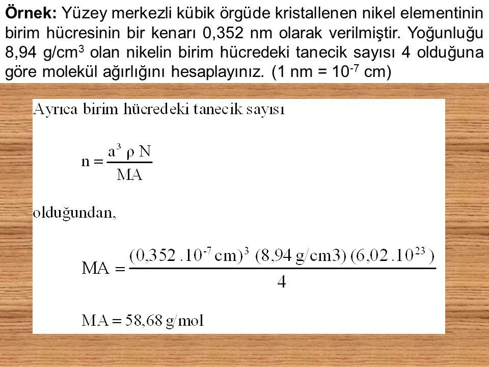 Örnek: Yüzey merkezli kübik örgüde kristallenen nikel elementinin birim hücresinin bir kenarı 0,352 nm olarak verilmiştir.