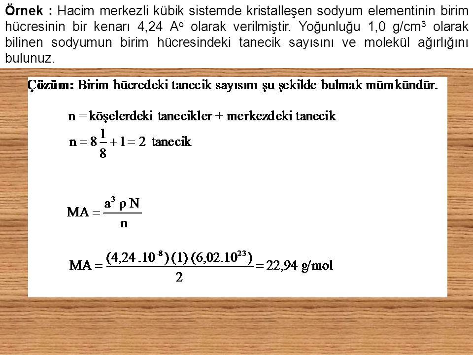 Örnek : Hacim merkezli kübik sistemde kristalleşen sodyum elementinin birim hücresinin bir kenarı 4,24 Ao olarak verilmiştir.