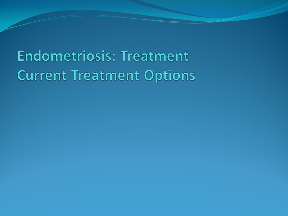 Endometriosis: Treatment Current Treatment Options
