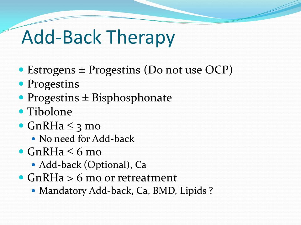 Add-Back Therapy Estrogens ± Progestins (Do not use OCP) Progestins