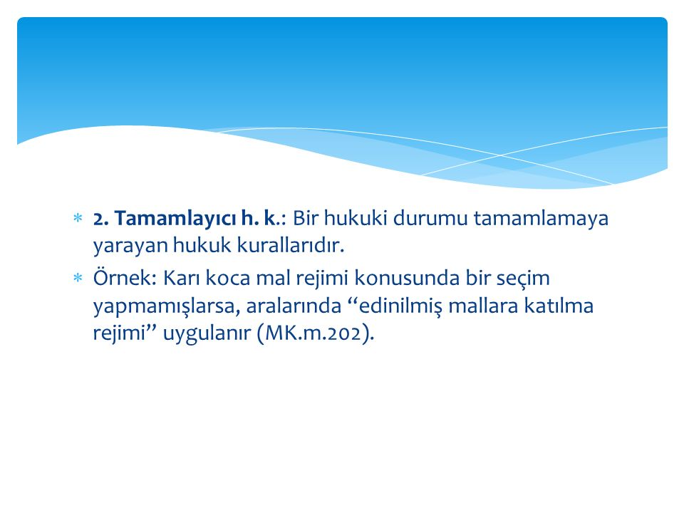 2. Tamamlayıcı h. k.: Bir hukuki durumu tamamlamaya yarayan hukuk kurallarıdır.