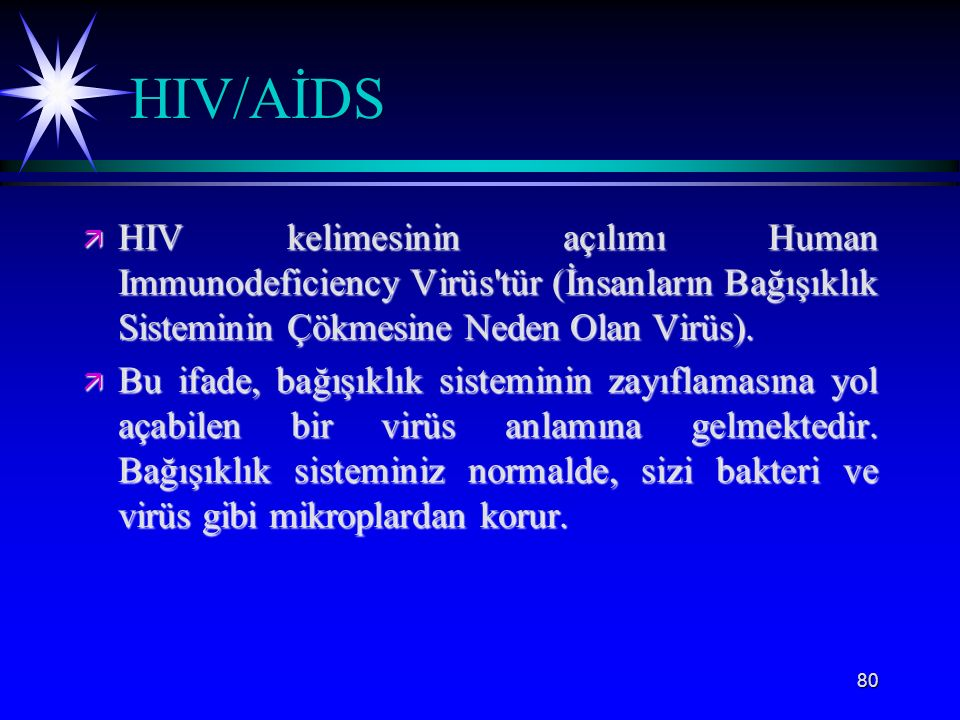 HIV/AİDS HIV kelimesinin açılımı Human Immunodeficiency Virüs tür (İnsanların Bağışıklık Sisteminin Çökmesine Neden Olan Virüs).