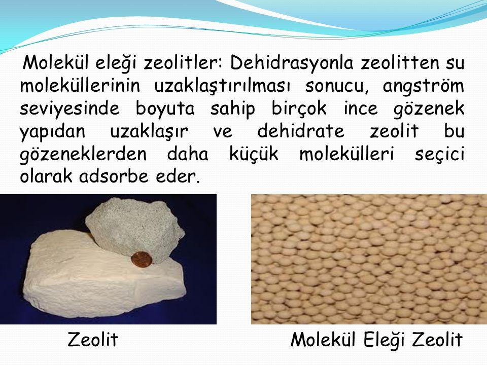 Molekül eleği zeolitler: Dehidrasyonla zeolitten su moleküllerinin uzaklaştırılması sonucu, angström seviyesinde boyuta sahip birçok ince gözenek yapıdan uzaklaşır ve dehidrate zeolit bu gözeneklerden daha küçük molekülleri seçici olarak adsorbe eder.