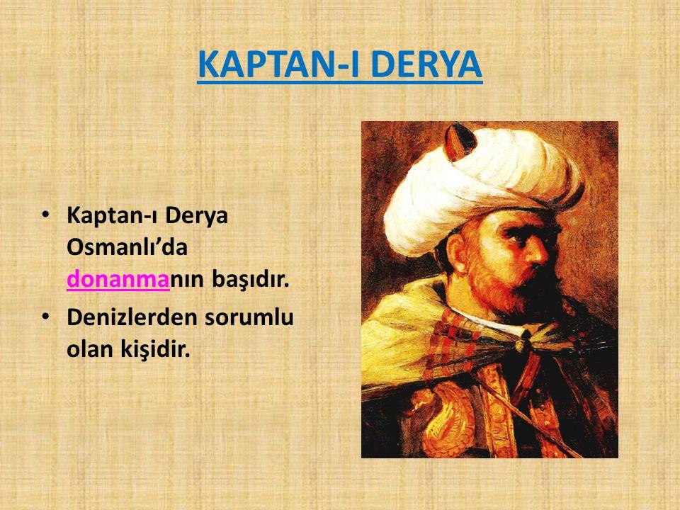 KAPTAN-I DERYA Kaptan-ı Derya Osmanlı'da donanmanın başıdır.
