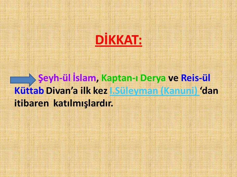 DİKKAT: Şeyh-ül İslam, Kaptan-ı Derya ve Reis-ül Küttab Divan'a ilk kez I.Süleyman (Kanuni) 'dan itibaren katılmışlardır.