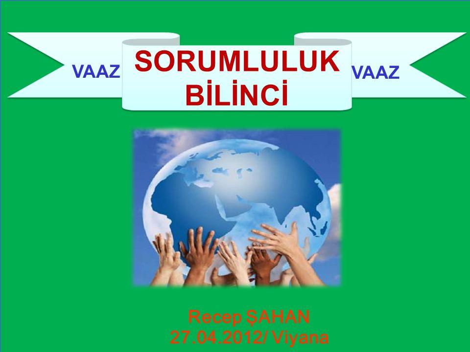 SORUMLULUK BİLİNCİ VAAZ VAAZ ÜLÜĞÜ Recep ŞAHAN 27.04.2012/ Viyana