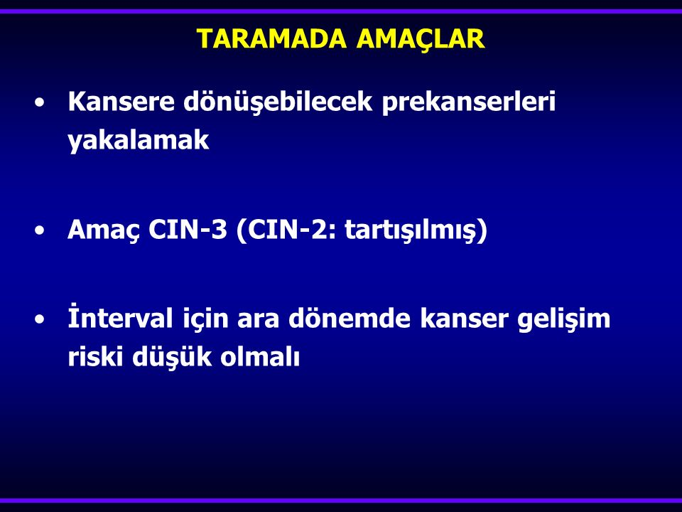 TARAMADA AMAÇLAR Kansere dönüşebilecek prekanserleri yakalamak. Amaç CIN-3 (CIN-2: tartışılmış)
