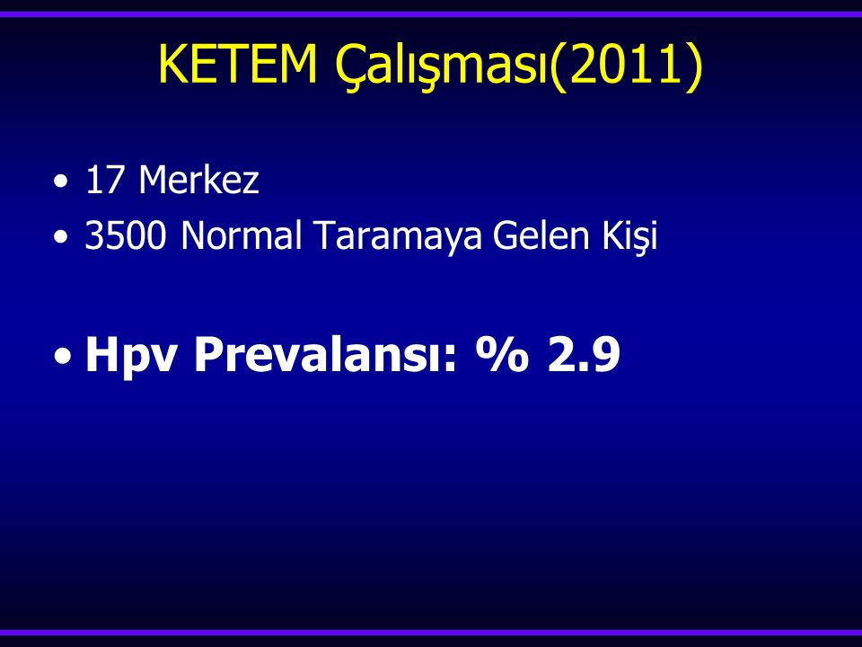 KETEM Çalışması(2011) Hpv Prevalansı: % 2.9 17 Merkez