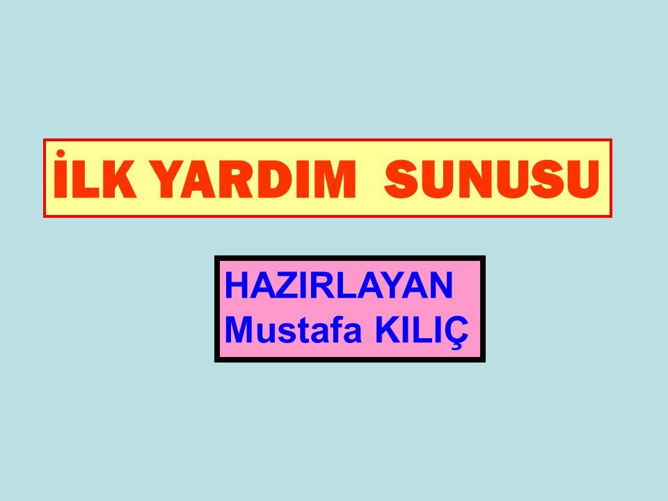 İLK YARDIM SUNUSU HAZIRLAYAN Mustafa KILIÇ