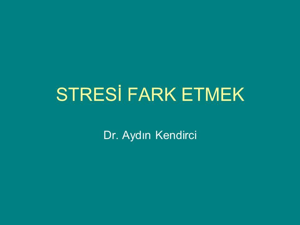 STRESİ FARK ETMEK Dr. Aydın Kendirci