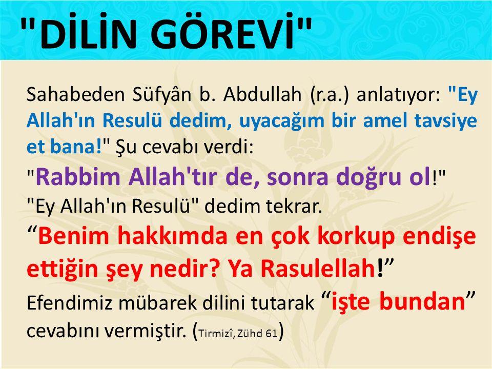 DİLİN GÖREVİ Sahabeden Süfyân b. Abdullah (r.a.) anlatıyor: Ey Allah ın Resulü dedim, uyacağım bir amel tavsiye et bana! Şu cevabı verdi: