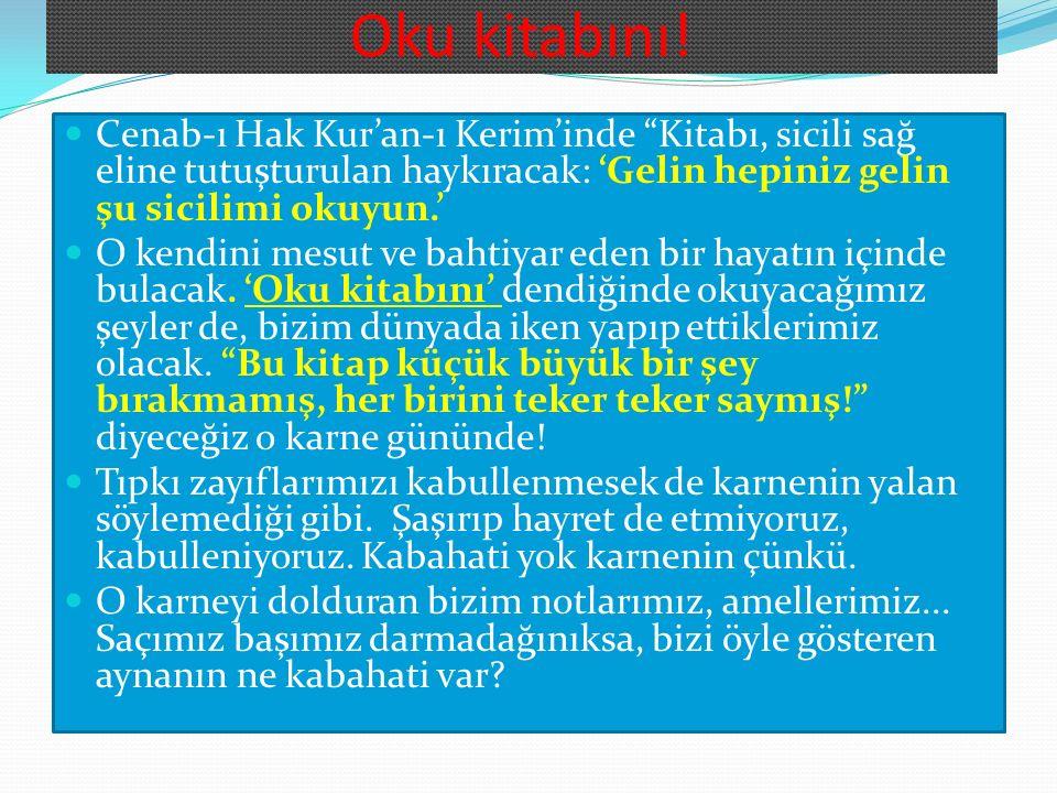 Oku kitabını! Cenab-ı Hak Kur'an-ı Kerim'inde Kitabı, sicili sağ eline tutuşturulan haykıracak: 'Gelin hepiniz gelin şu sicilimi okuyun.'