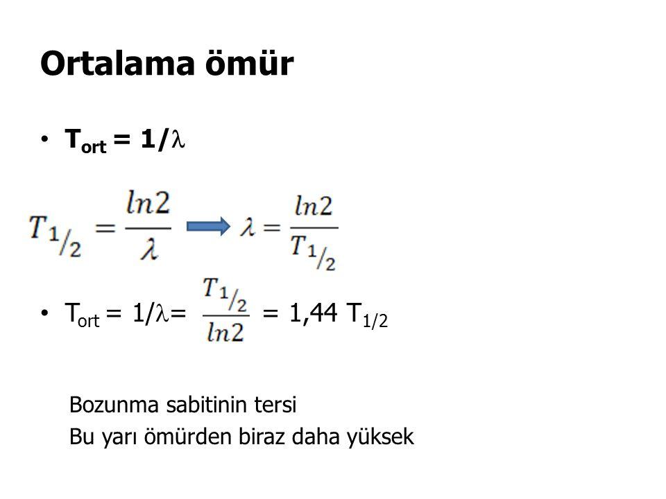 Ortalama ömür Tort = 1/ Tort = 1/= = 1,44 T1/2