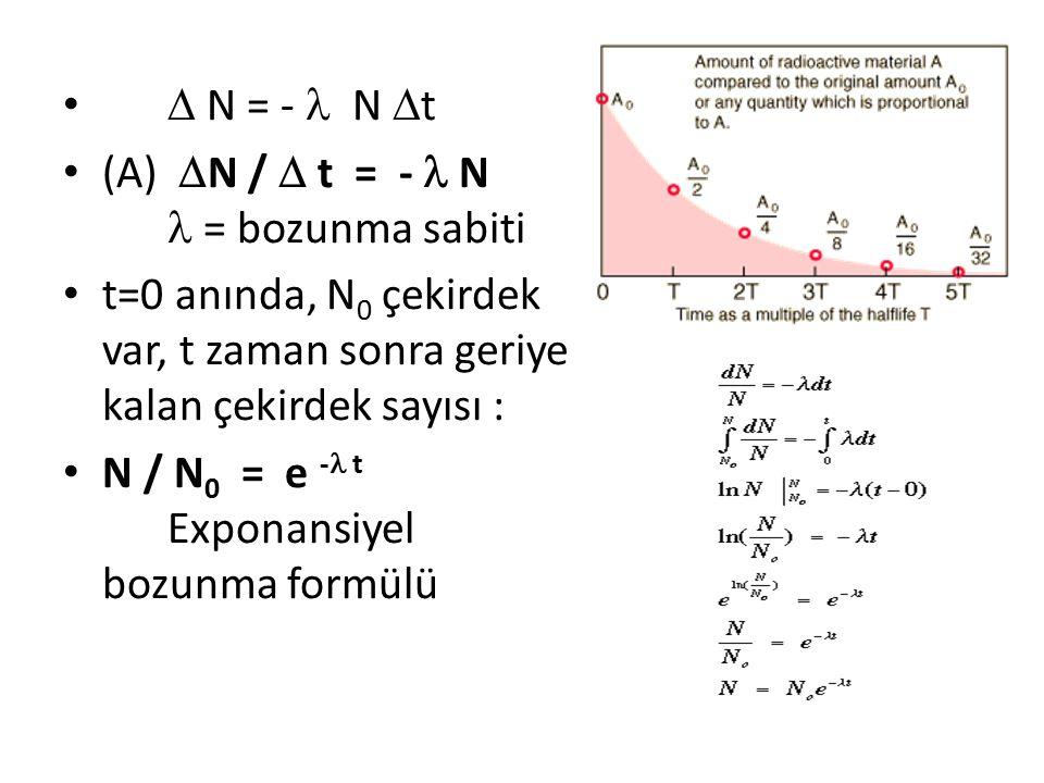  N = -  N t (A) N /  t = -  N  = bozunma sabiti. t=0 anında, N0 çekirdek var, t zaman sonra geriye kalan çekirdek sayısı :