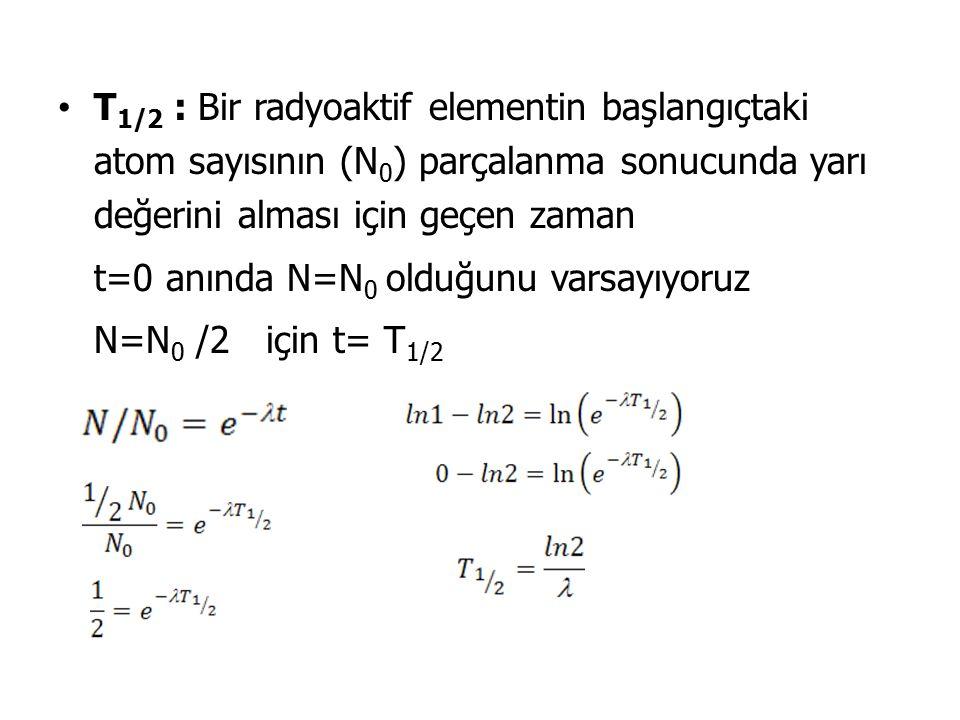 T1/2 : Bir radyoaktif elementin başlangıçtaki atom sayısının (N0) parçalanma sonucunda yarı değerini alması için geçen zaman