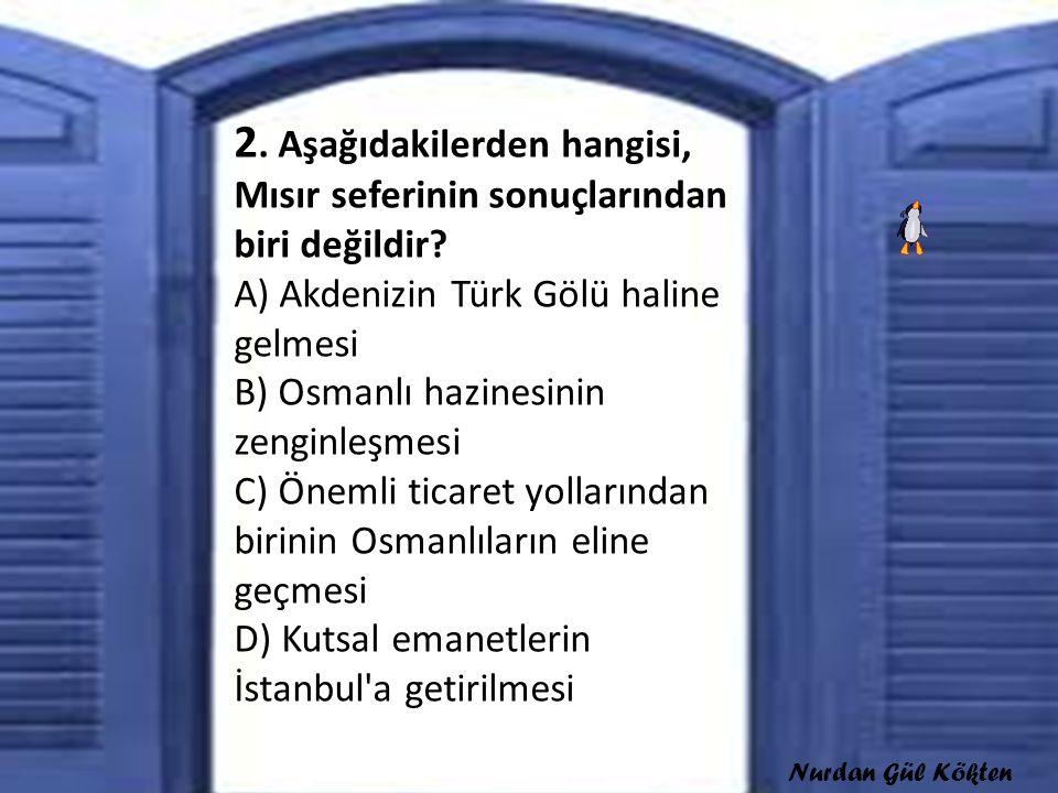 2. Aşağıdakilerden hangisi, Mısır seferinin sonuçlarından biri değildir A) Akdenizin Türk Gölü haline gelmesi B) Osmanlı hazinesinin zenginleşmesi C) Önemli ticaret yollarından birinin Osmanlıların eline geçmesi D) Kutsal emanetlerin İstanbul a getirilmesi