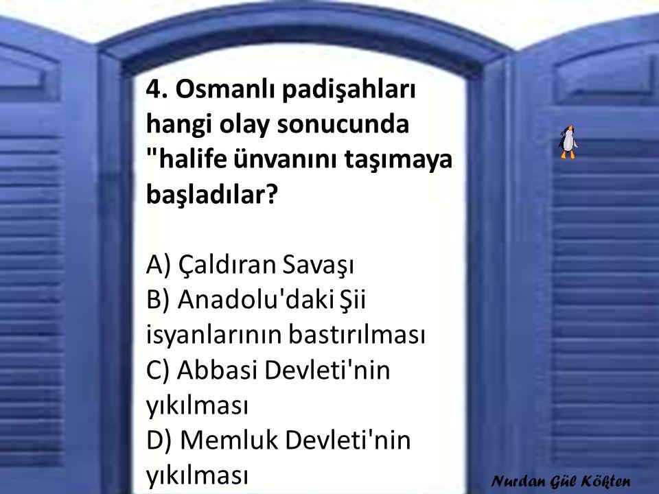 4. Osmanlı padişahları hangi olay sonucunda halife ünvanını taşımaya başladılar A) Çaldıran Savaşı B) Anadolu daki Şii isyanlarının bastırılması C) Abbasi Devleti nin yıkılması D) Memluk Devleti nin yıkılması