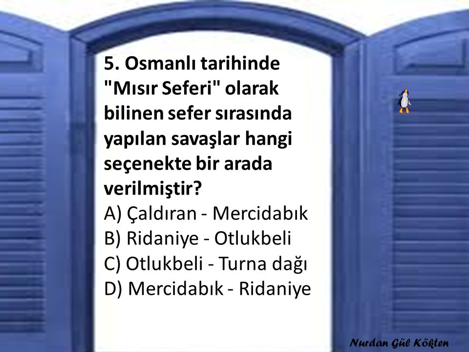 5. Osmanlı tarihinde Mısır Seferi olarak bilinen sefer sırasında yapılan savaşlar hangi seçenekte bir arada verilmiştir A) Çaldıran - Mercidabık B) Ridaniye - Otlukbeli C) Otlukbeli - Turna dağı D) Mercidabık - Ridaniye