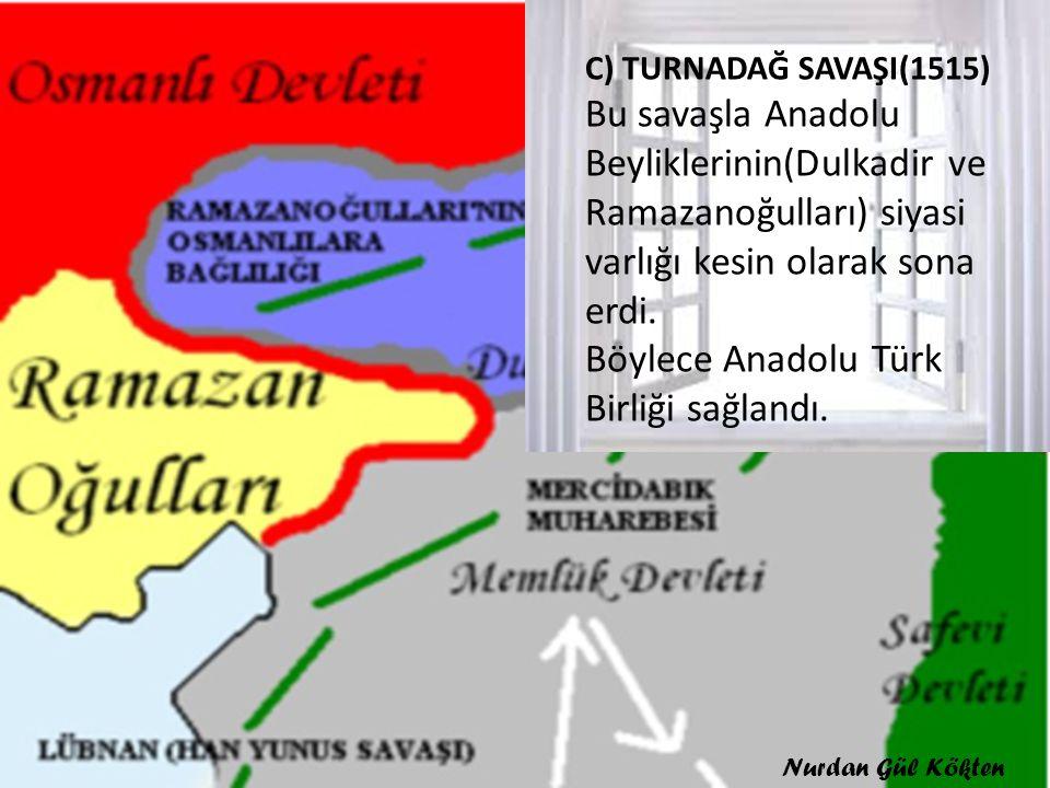 C) TURNADAĞ SAVAŞI(1515) Bu savaşla Anadolu Beyliklerinin(Dulkadir ve Ramazanoğulları) siyasi varlığı kesin olarak sona erdi. Böylece Anadolu Türk Birliği sağlandı.