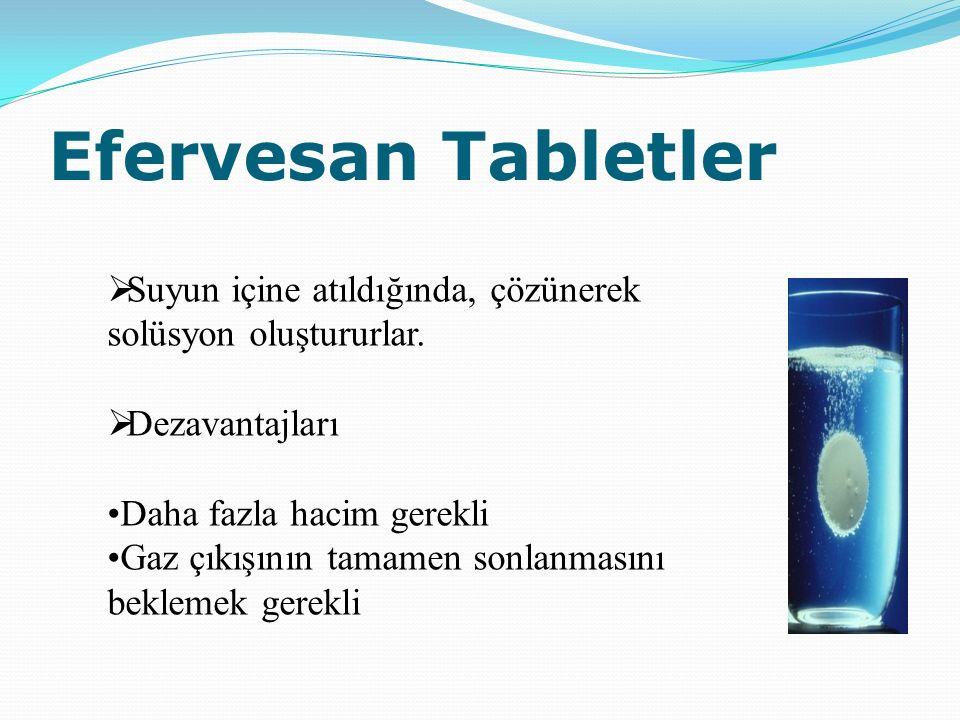 Efervesan Tabletler Suyun içine atıldığında, çözünerek solüsyon oluştururlar. Dezavantajları. •Daha fazla hacim gerekli.