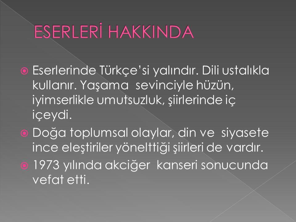 ESERLERİ HAKKINDA Eserlerinde Türkçe'si yalındır. Dili ustalıkla kullanır. Yaşama sevinciyle hüzün, iyimserlikle umutsuzluk, şiirlerinde iç içeydi.