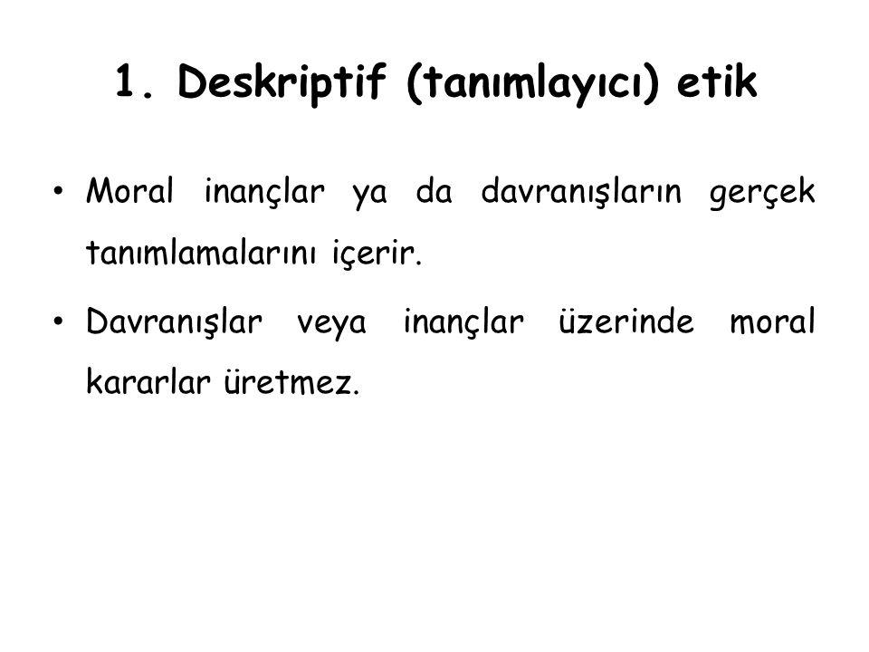 1. Deskriptif (tanımlayıcı) etik