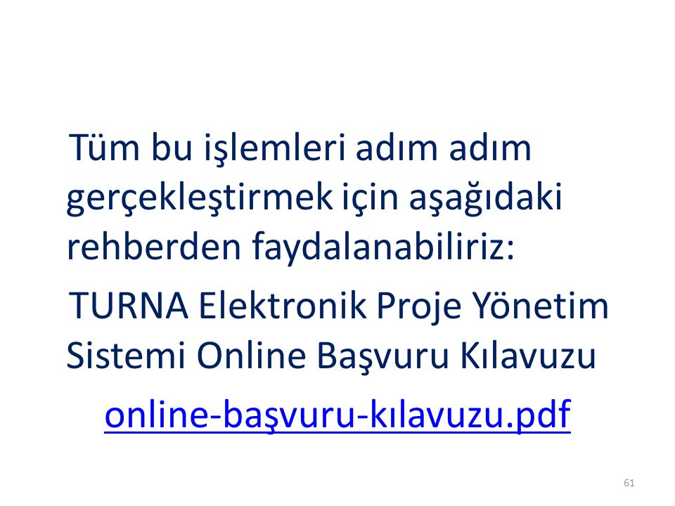 Tüm bu işlemleri adım adım gerçekleştirmek için aşağıdaki rehberden faydalanabiliriz: TURNA Elektronik Proje Yönetim Sistemi Online Başvuru Kılavuzu online-başvuru-kılavuzu.pdf