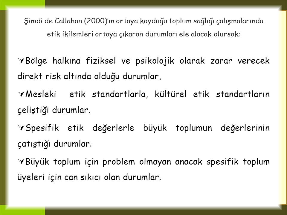 Şimdi de Callahan (2000)'ın ortaya koyduğu toplum sağlığı çalışmalarında etik ikilemleri ortaya çıkaran durumları ele alacak olursak;