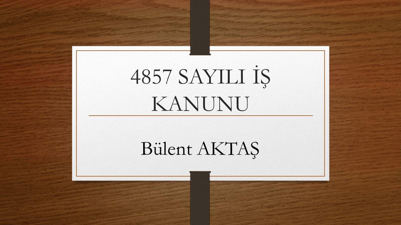 4857 SAYILI İŞ KANUNU Bülent AKTAŞ