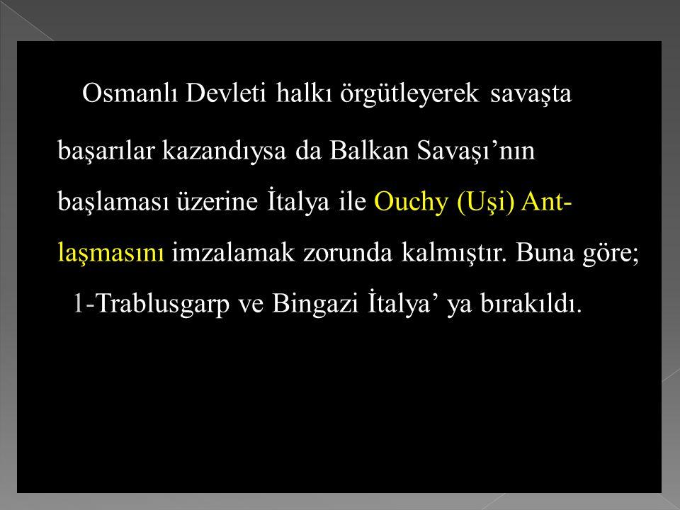 Osmanlı Devleti halkı örgütleyerek savaşta başarılar kazandıysa da Balkan Savaşı'nın başlaması üzerine İtalya ile Ouchy (Uşi) Ant-laşmasını imzalamak zorunda kalmıştır. Buna göre;