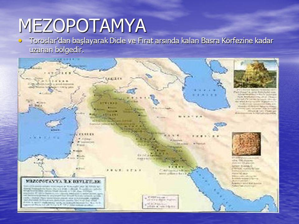 MEZOPOTAMYA Toroslar'dan başlayarak Dicle ve Fırat arsında kalan Basra Körfezine kadar uzanan bölgedir.