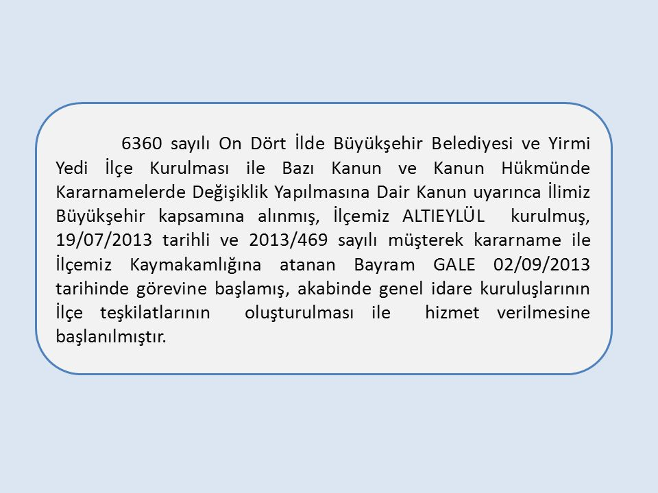 6360 sayılı On Dört İlde Büyükşehir Belediyesi ve Yirmi Yedi İlçe Kurulması ile Bazı Kanun ve Kanun Hükmünde Kararnamelerde Değişiklik Yapılmasına Dair Kanun uyarınca İlimiz Büyükşehir kapsamına alınmış, İlçemiz ALTIEYLÜL kurulmuş, 19/07/2013 tarihli ve 2013/469 sayılı müşterek kararname ile İlçemiz Kaymakamlığına atanan Bayram GALE 02/09/2013 tarihinde görevine başlamış, akabinde genel idare kuruluşlarının İlçe teşkilatlarının oluşturulması ile hizmet verilmesine başlanılmıştır.