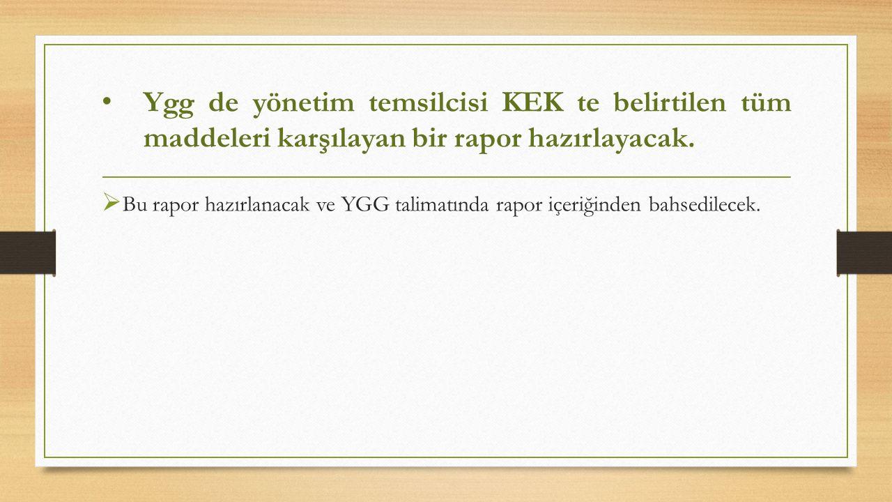 Ygg de yönetim temsilcisi KEK te belirtilen tüm maddeleri karşılayan bir rapor hazırlayacak.
