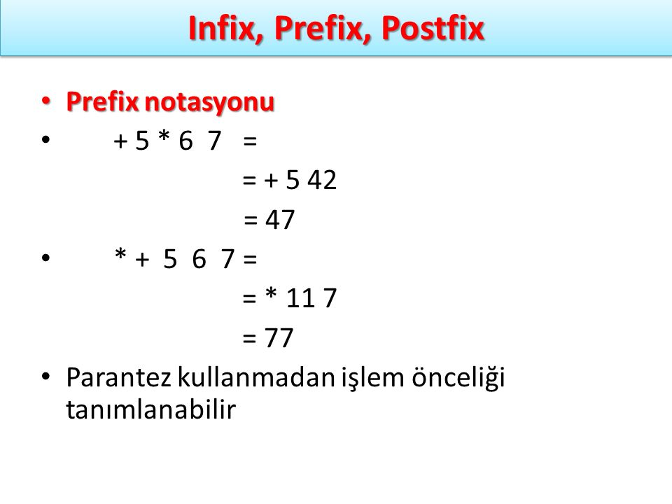 Infix, Prefix, Postfix Prefix notasyonu + 5 * 6 7 = = + 5 42 = 47