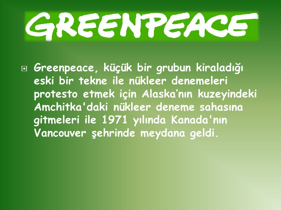 Greenpeace, küçük bir grubun kiraladığı eski bir tekne ile nükleer denemeleri protesto etmek için Alaska'nın kuzeyindeki Amchitka daki nükleer deneme sahasına gitmeleri ile 1971 yılında Kanada nın Vancouver şehrinde meydana geldi.