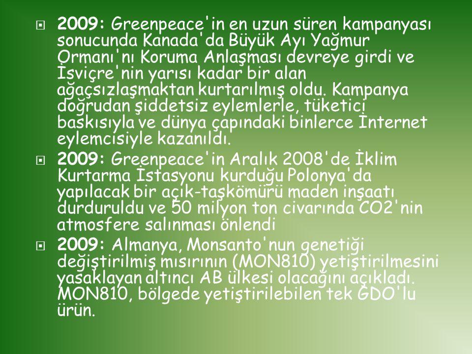 2009: Greenpeace in en uzun süren kampanyası sonucunda Kanada da Büyük Ayı Yağmur Ormanı nı Koruma Anlaşması devreye girdi ve İsviçre nin yarısı kadar bir alan ağaçsızlaşmaktan kurtarılmış oldu. Kampanya doğrudan şiddetsiz eylemlerle, tüketici baskısıyla ve dünya çapındaki binlerce İnternet eylemcisiyle kazanıldı.