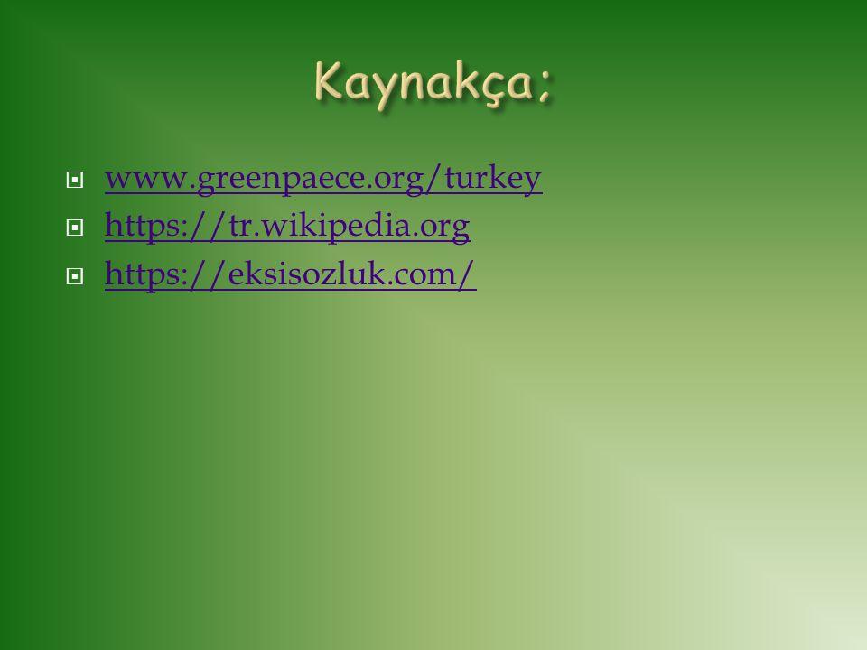 Kaynakça; www.greenpaece.org/turkey https://tr.wikipedia.org
