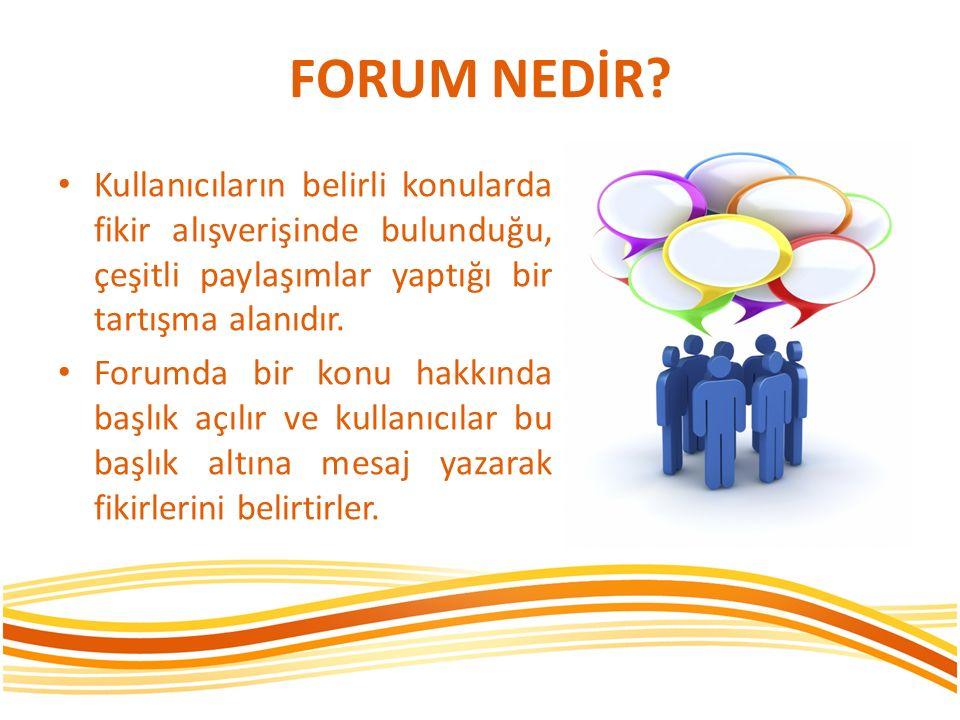 FORUM NEDİR Kullanıcıların belirli konularda fikir alışverişinde bulunduğu, çeşitli paylaşımlar yaptığı bir tartışma alanıdır.