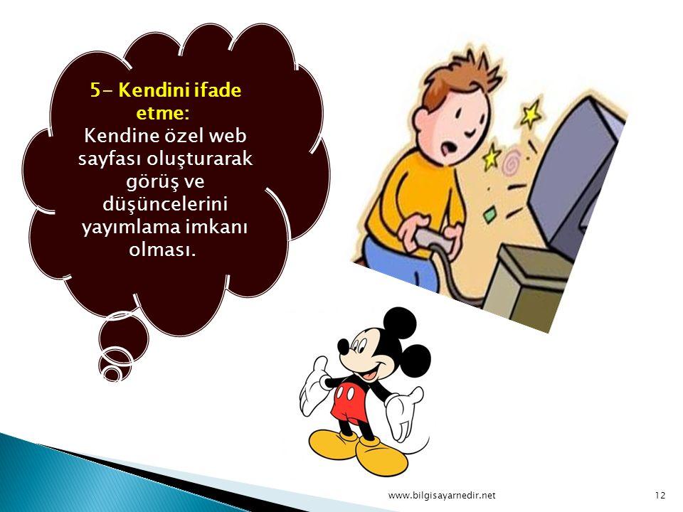 5- Kendini ifade etme: Kendine özel web sayfası oluşturarak görüş ve düşüncelerini yayımlama imkanı olması.