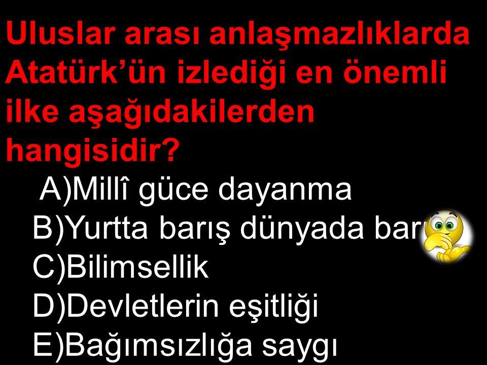 Uluslar arası anlaşmazlıklarda Atatürk'ün izlediği en önemli ilke aşağıdakilerden hangisidir
