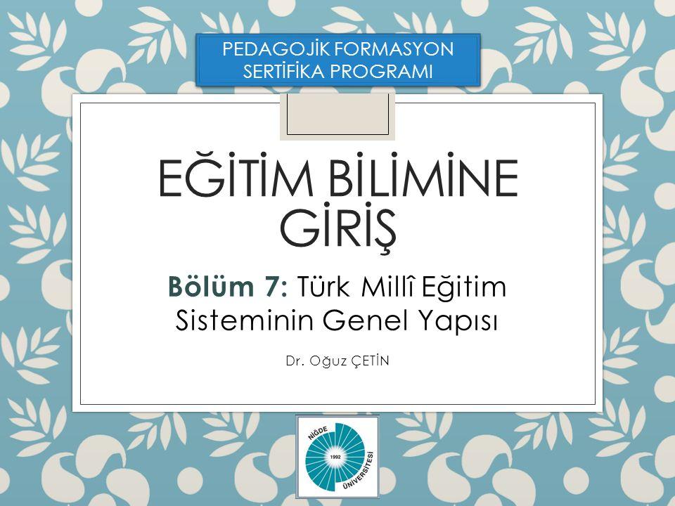 Bölüm 7: Türk Millî Eğitim Sisteminin Genel Yapısı Dr. Oğuz ÇETİN