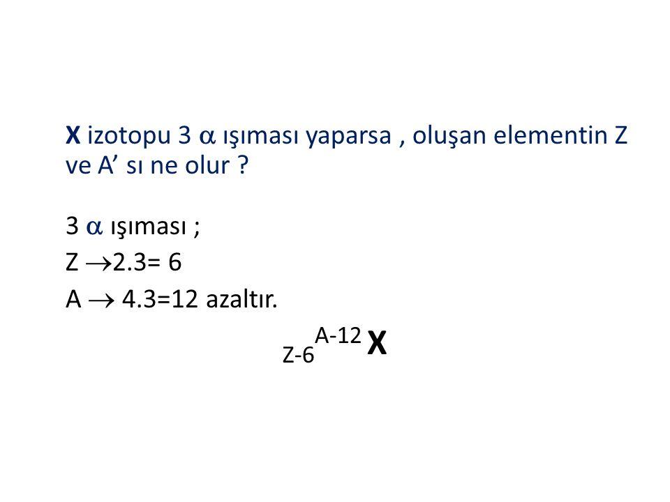 X izotopu 3  ışıması yaparsa , oluşan elementin Z ve A' sı ne olur