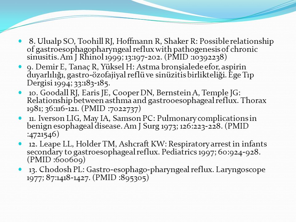 8. Ulualp SO, Toohill RJ, Hoffmann R, Shaker R: Possible relationship of gastroesophagopharyngeal reflux with pathogenesis of chronic sinusitis. Am J Rhinol 1999; 13:197-202. (PMID :10392238)