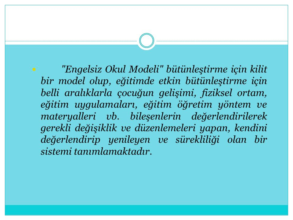 Engelsiz Okul Modeli bütünleştirme için kilit bir model olup, eğitimde etkin bütünleştirme için belli aralıklarla çocuğun gelişimi, fiziksel ortam, eğitim uygulamaları, eğitim öğretim yöntem ve materyalleri vb.