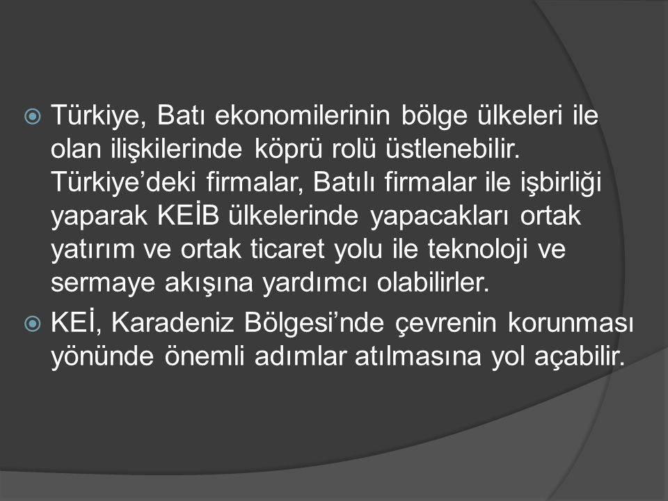 Türkiye, Batı ekonomilerinin bölge ülkeleri ile olan ilişkilerinde köprü rolü üstlenebilir. Türkiye'deki firmalar, Batılı firmalar ile işbirliği yaparak KEİB ülkelerinde yapacakları ortak yatırım ve ortak ticaret yolu ile teknoloji ve sermaye akışına yardımcı olabilirler.