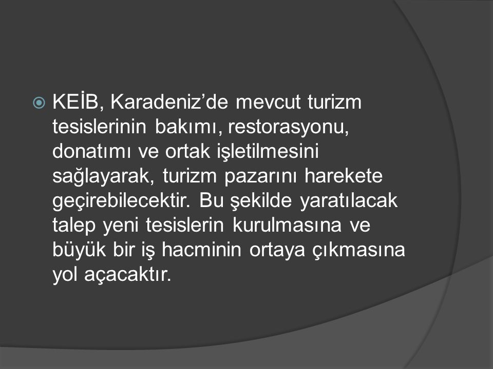 KEİB, Karadeniz'de mevcut turizm tesislerinin bakımı, restorasyonu, donatımı ve ortak işletilmesini sağlayarak, turizm pazarını harekete geçirebilecektir.