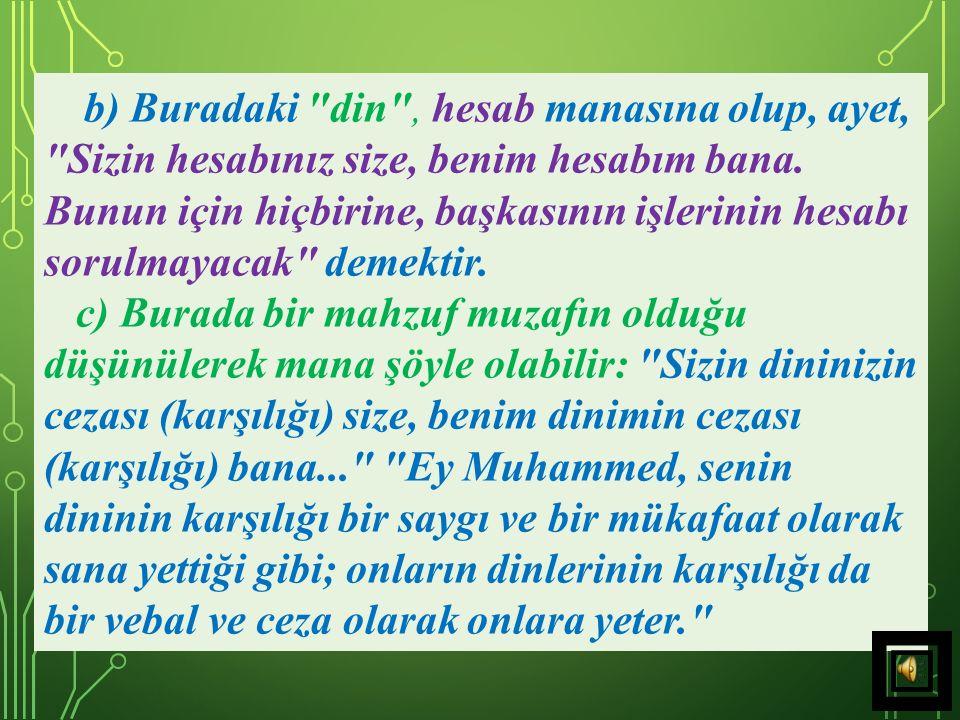 b) Buradaki din , hesab manasına olup, ayet, Sizin hesabınız size, benim hesabım bana. Bunun için hiçbirine, başkasının işlerinin hesabı sorulmayacak demektir.