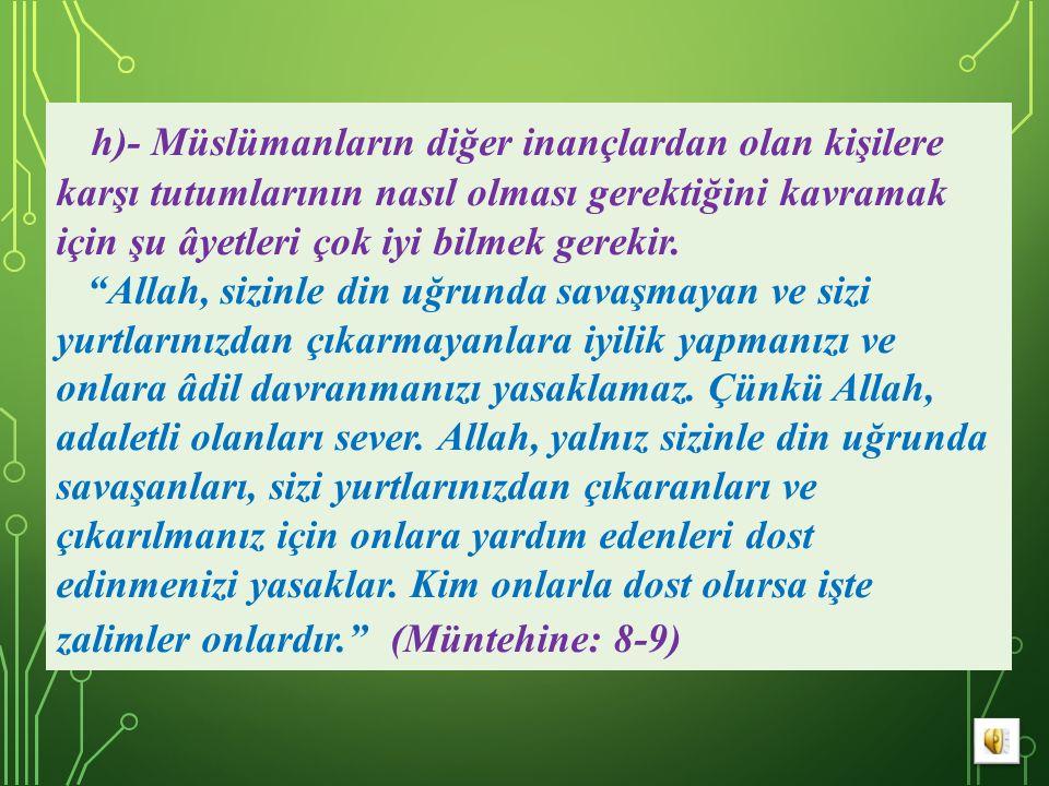 h)- Müslümanların diğer inançlardan olan kişilere karşı tutumlarının nasıl olması gerektiğini kavramak için şu âyetleri çok iyi bilmek gerekir.