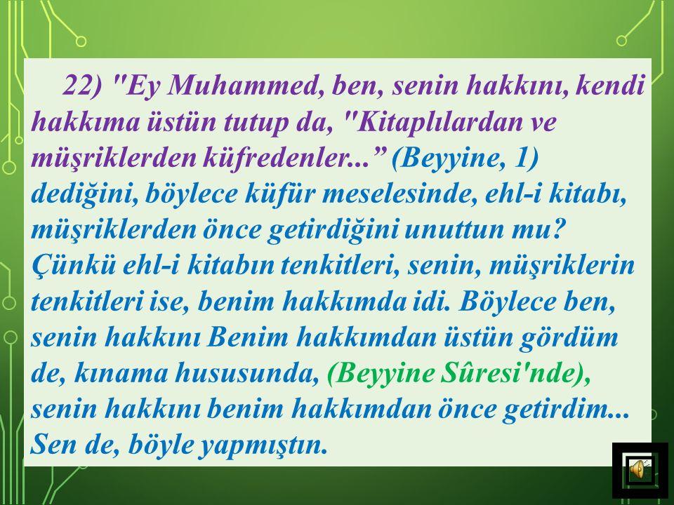 22) Ey Muhammed, ben, senin hakkını, kendi hakkıma üstün tutup da, Kitaplılardan ve müşriklerden küfredenler... (Beyyine, 1) dediğini, böylece küfür meselesinde, ehl-i kitabı, müşriklerden önce getirdiğini unuttun mu.
